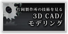 片岡製作所の技術を見る 3D CAD/ モデリング