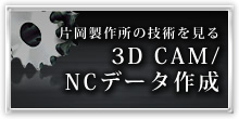 片岡製作所の技術を見る 3D CAM/ NCデータ作成